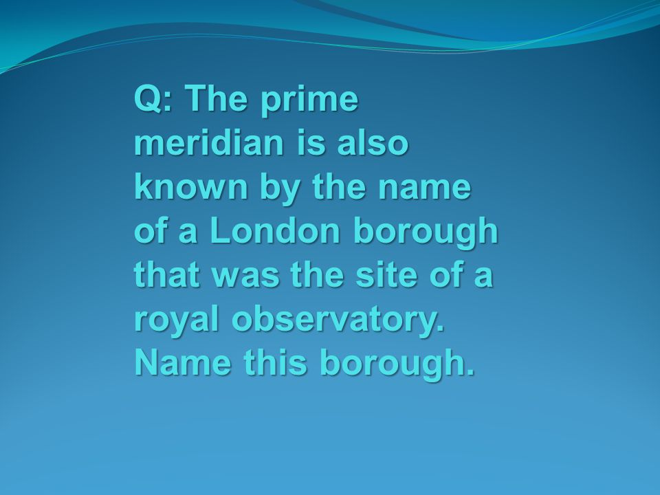 Q: The prime meridian is also known by the name of a London borough that was the site of a royal observatory.