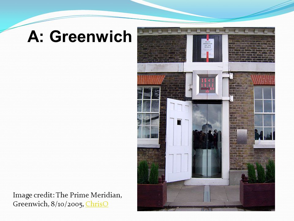 A: Greenwich Image credit: The Prime Meridian, Greenwich, 8/10/2005, ChrisO