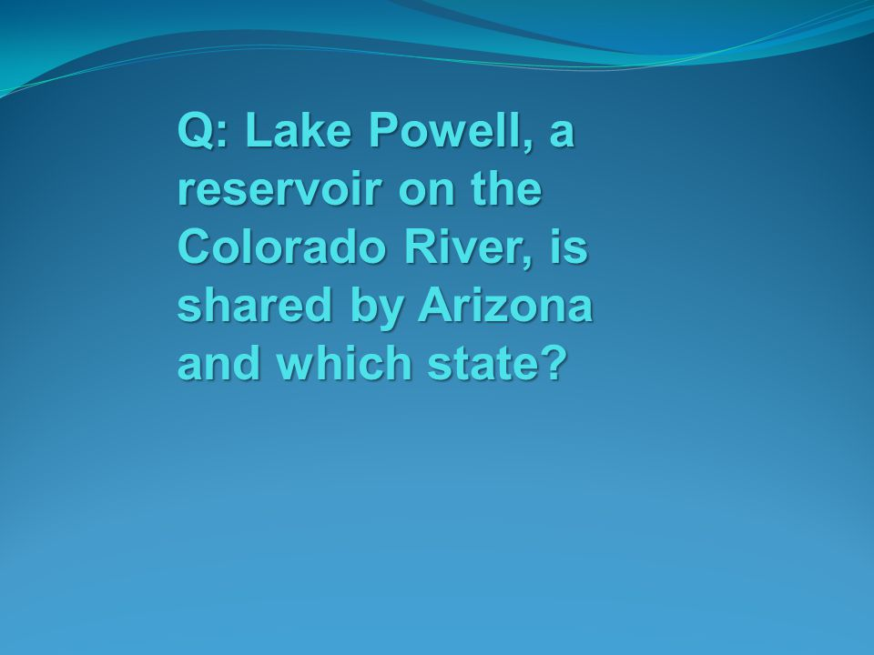 Q: Lake Powell, a reservoir on the Colorado River, is shared by Arizona and which state