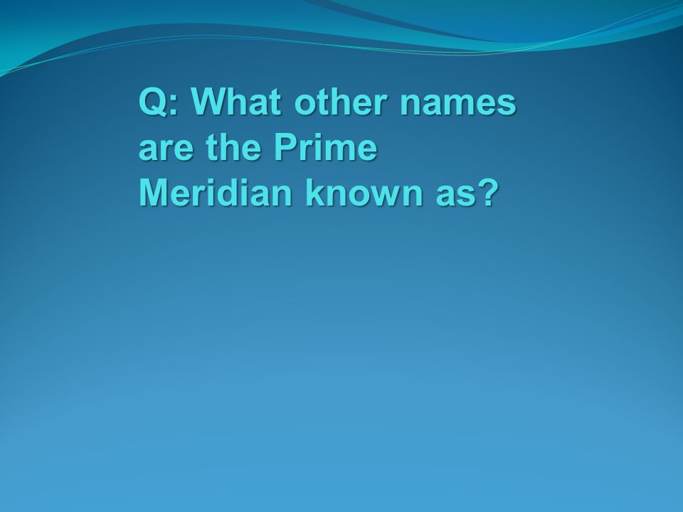 Q: What other names are the Prime Meridian known as