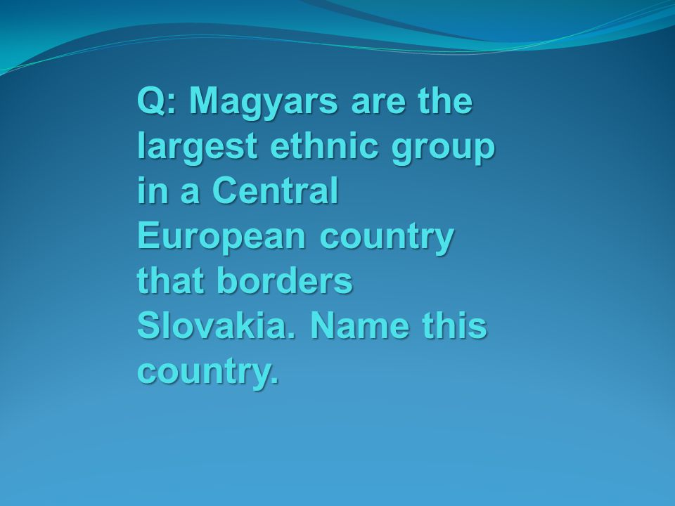 Q: Magyars are the largest ethnic group in a Central European country that borders Slovakia.