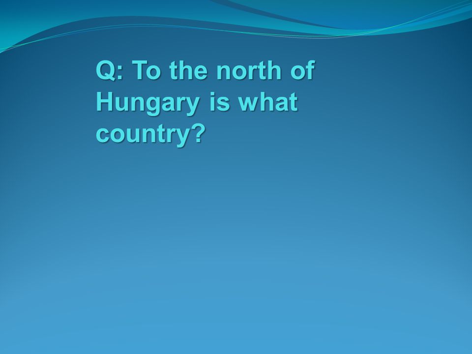 Q: To the north of Hungary is what country