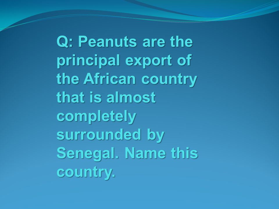 Q: Peanuts are the principal export of the African country that is almost completely surrounded by Senegal.