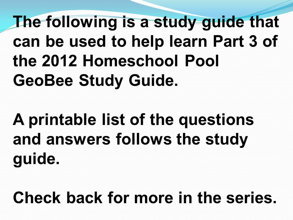 The following is a study guide that can be used to help learn Part 3 of the 2012 Homeschool Pool GeoBee Study Guide.
