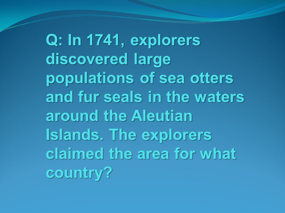 Q: In 1741, explorers discovered large populations of sea otters and fur seals in the waters around the Aleutian Islands.