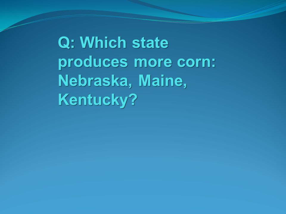 Q: Which state produces more corn: Nebraska, Maine, Kentucky