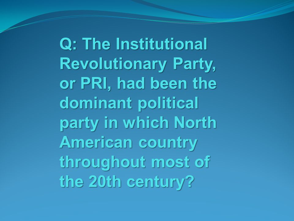 Q: The Institutional Revolutionary Party, or PRI, had been the dominant political party in which North American country throughout most of the 20th century