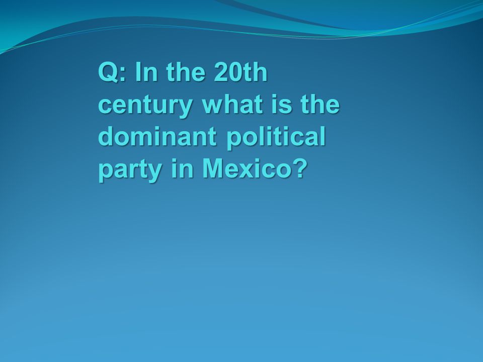 Q: In the 20th century what is the dominant political party in Mexico