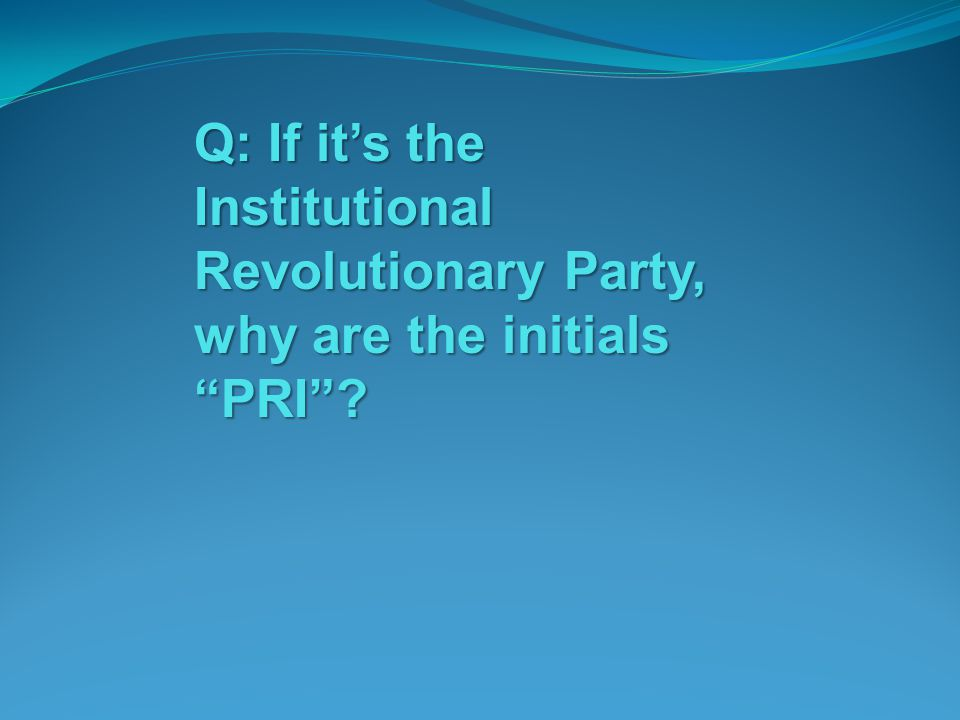 Q: If it's the Institutional Revolutionary Party, why are the initials PRI