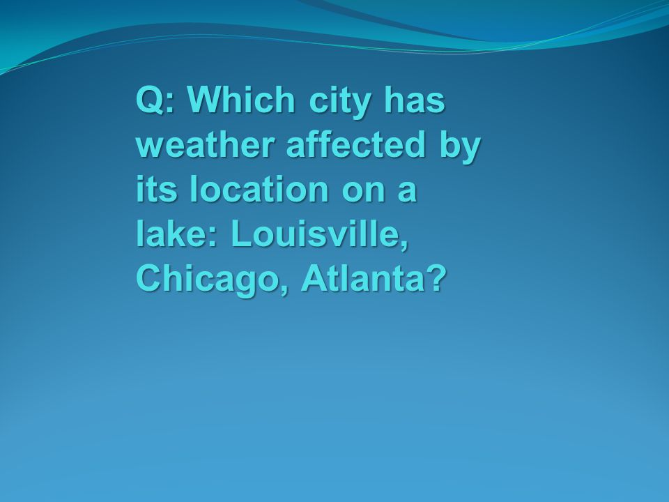 Q: Which city has weather affected by its location on a lake: Louisville, Chicago, Atlanta