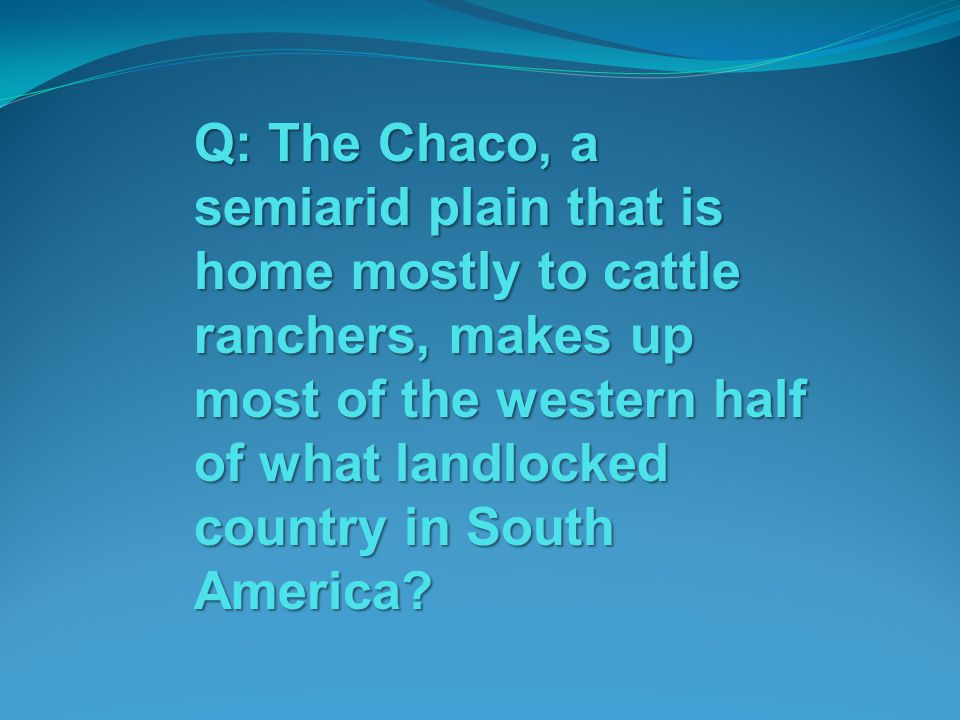Q: The Chaco, a semiarid plain that is home mostly to cattle ranchers, makes up most of the western half of what landlocked country in South America