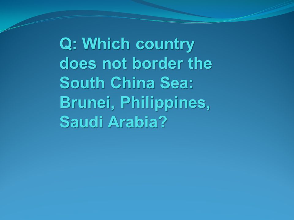Q: Which country does not border the South China Sea: Brunei, Philippines, Saudi Arabia
