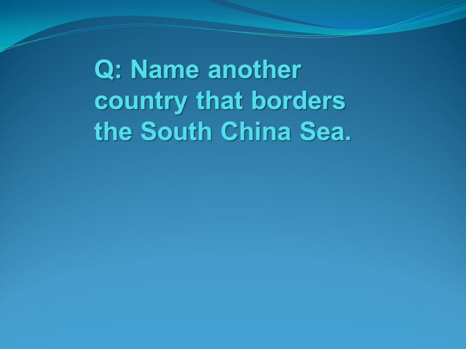 Q: Name another country that borders the South China Sea.