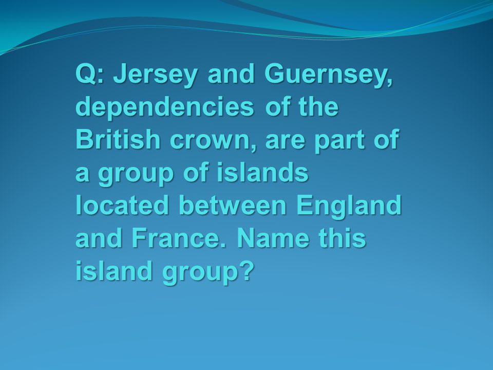 Q: Jersey and Guernsey, dependencies of the British crown, are part of a group of islands located between England and France.