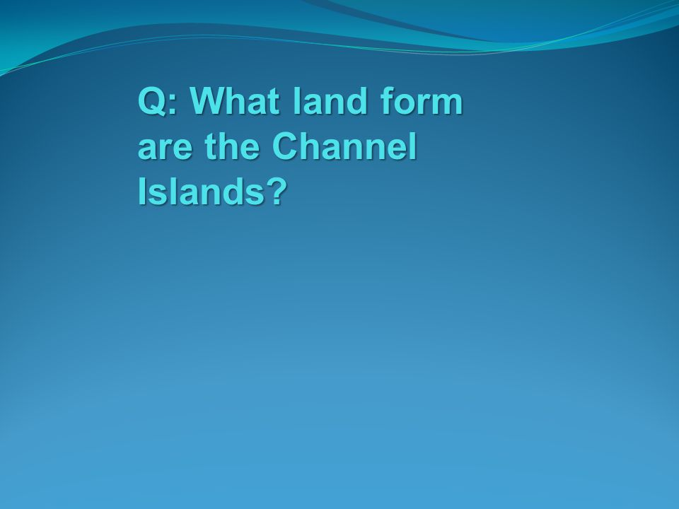 Q: What land form are the Channel Islands
