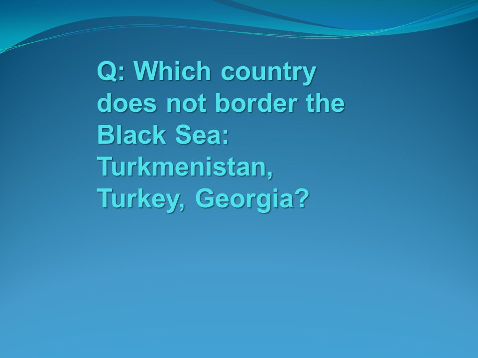 Q: Which country does not border the Black Sea: Turkmenistan, Turkey, Georgia