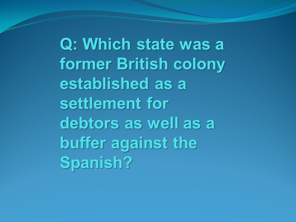 Q: Which state was a former British colony established as a settlement for debtors as well as a buffer against the Spanish