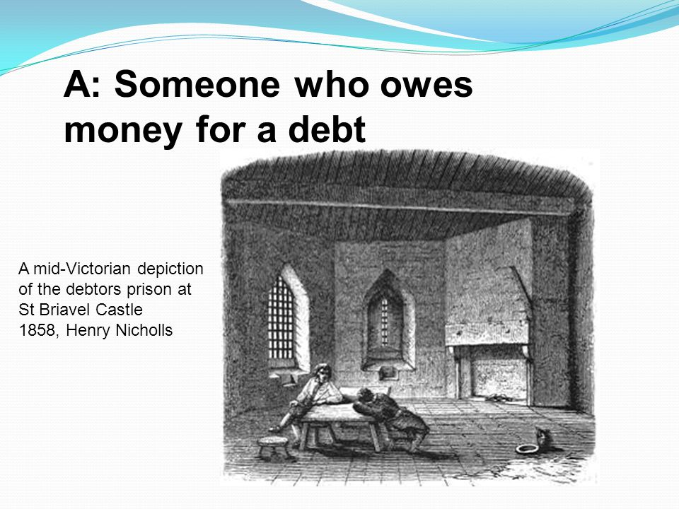 A: Someone who owes money for a debt