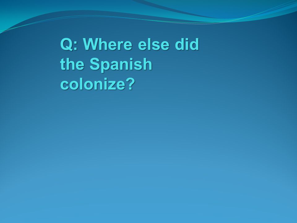 Q: Where else did the Spanish colonize