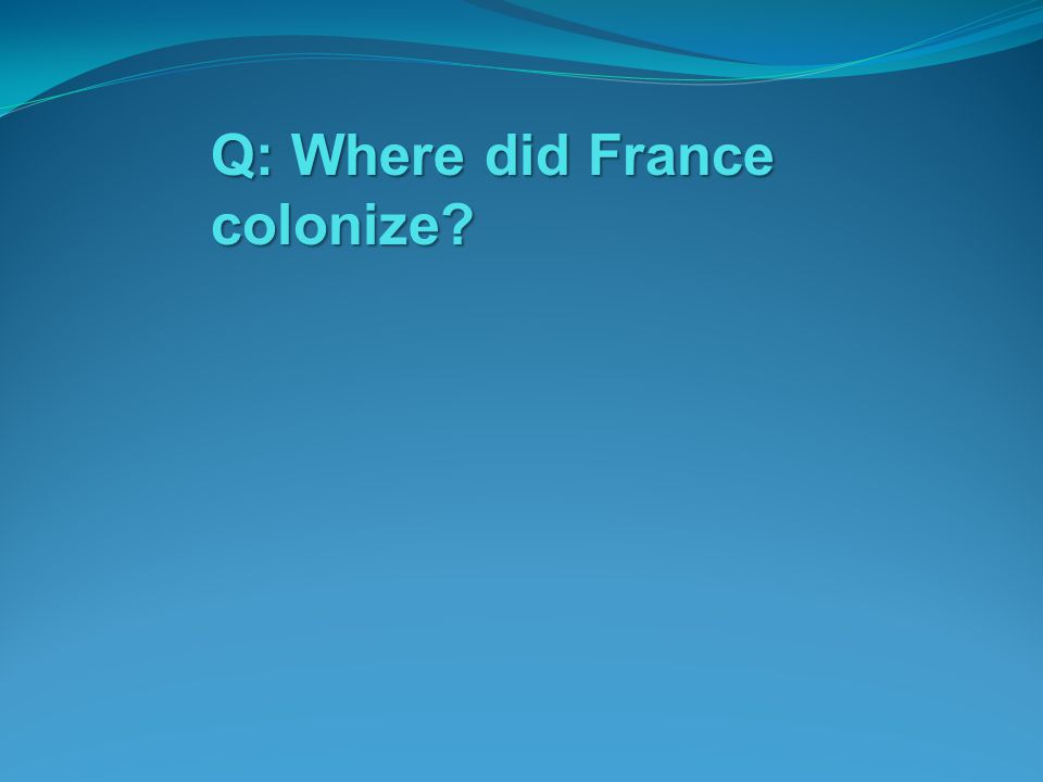 Q: Where did France colonize