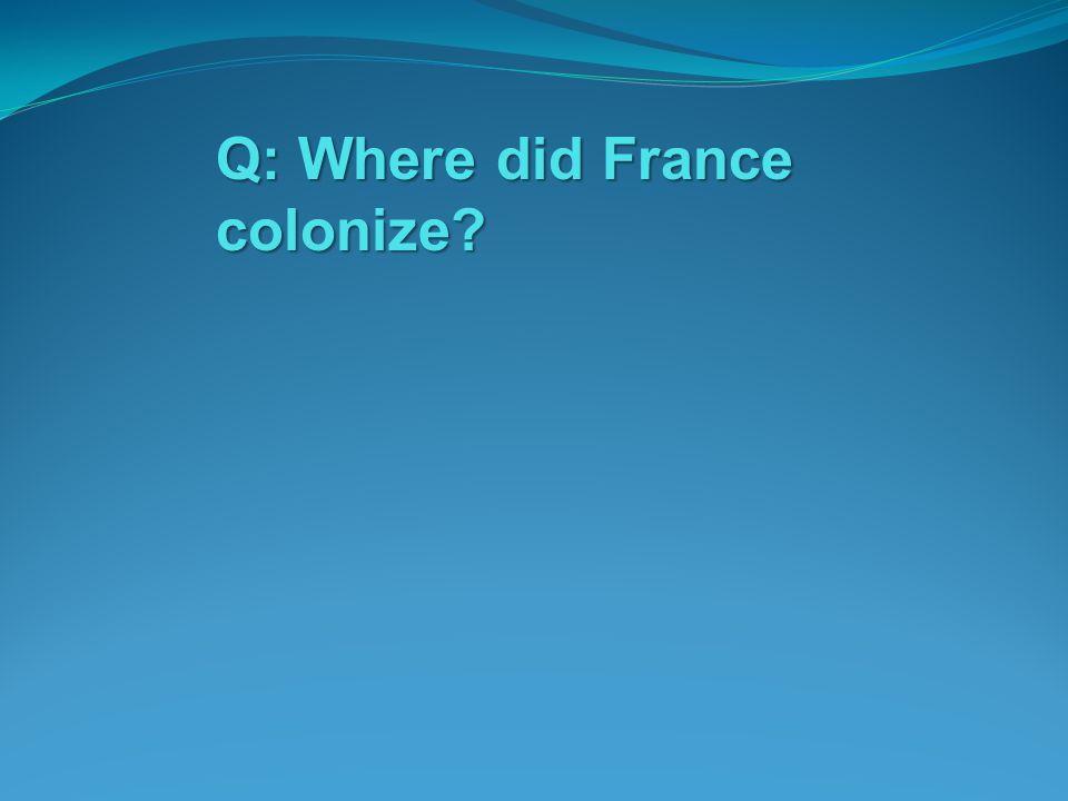 Q: Where did France colonize