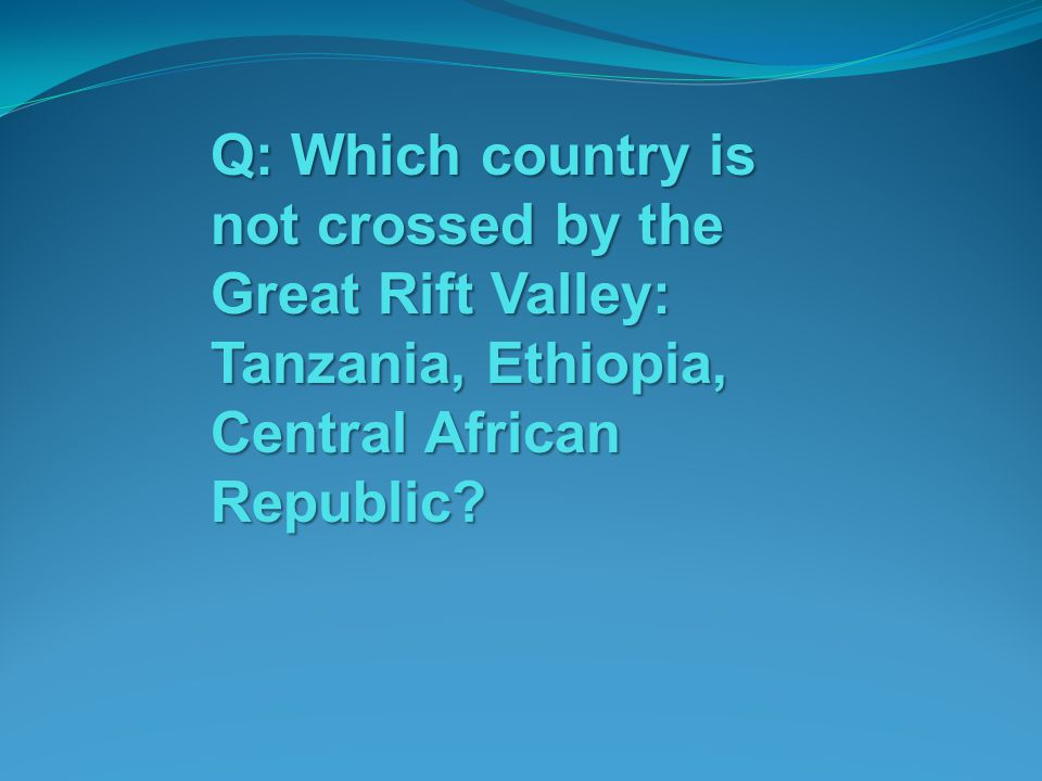 Q: Which country is not crossed by the Great Rift Valley: Tanzania, Ethiopia, Central African Republic