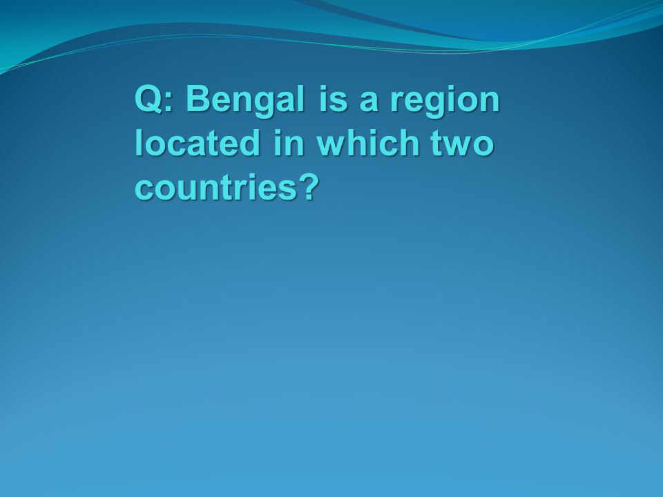 Q: Bengal is a region located in which two countries
