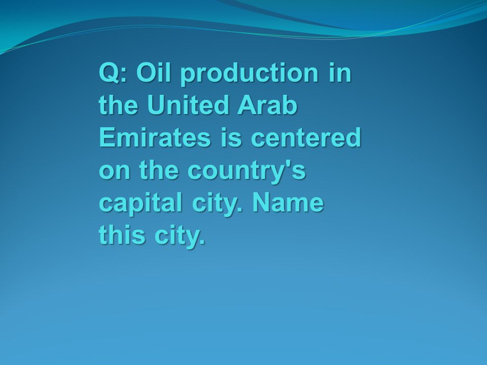 Q: Oil production in the United Arab Emirates is centered on the country s capital city.