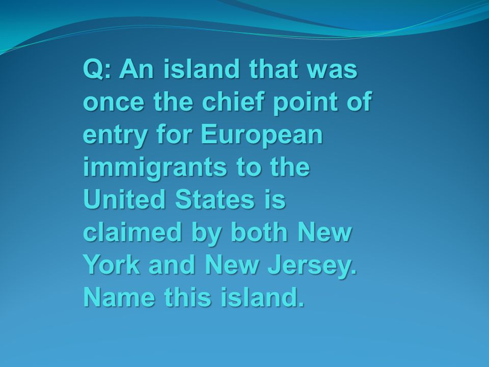 Q: An island that was once the chief point of entry for European immigrants to the United States is claimed by both New York and New Jersey.