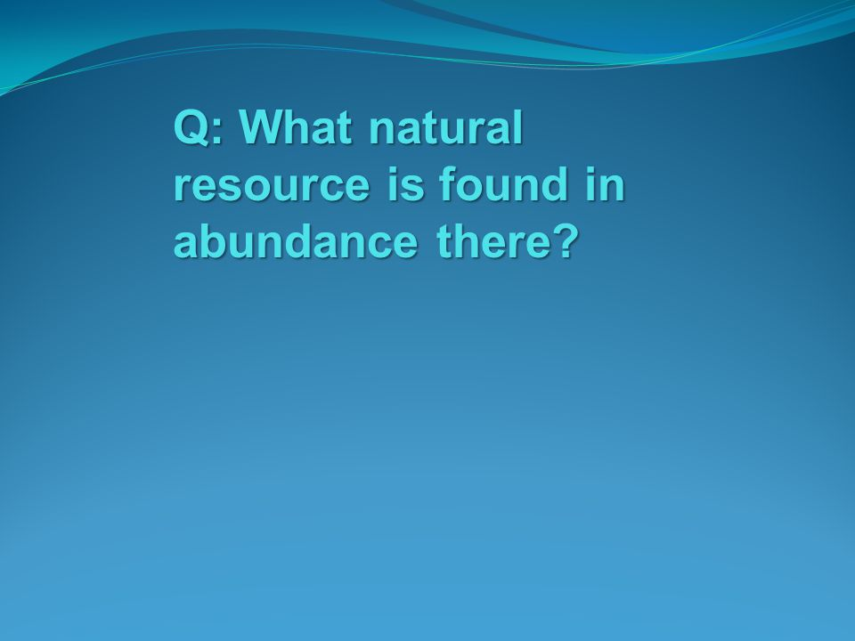 Q: What natural resource is found in abundance there