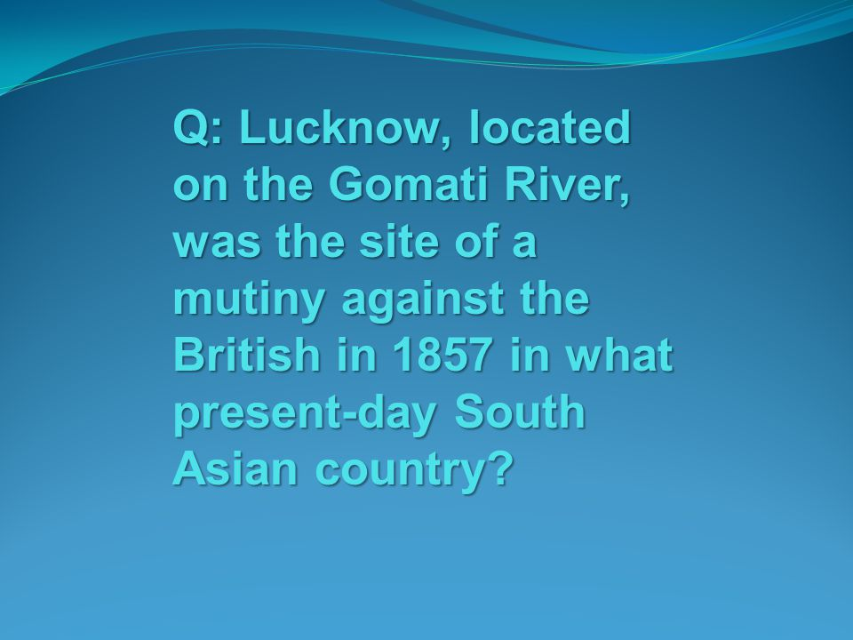 Q: Lucknow, located on the Gomati River, was the site of a mutiny against the British in 1857 in what present-day South Asian country