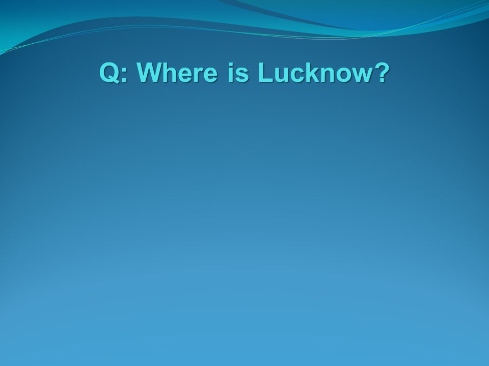 Q: Where is Lucknow