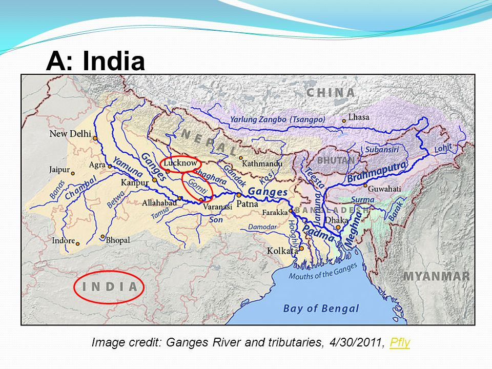 A: India Image credit: Ganges River and tributaries, 4/30/2011, Pfly