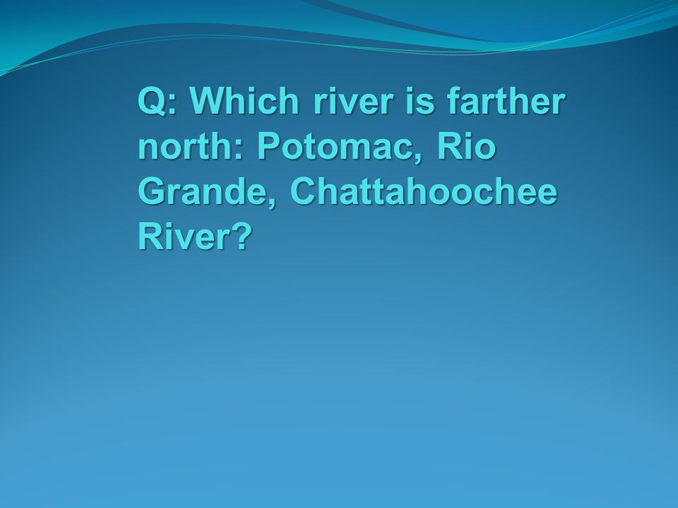 Q: Which river is farther north: Potomac, Rio Grande, Chattahoochee River