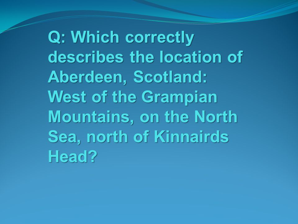 Q: Which correctly describes the location of Aberdeen, Scotland: West of the Grampian Mountains, on the North Sea, north of Kinnairds Head