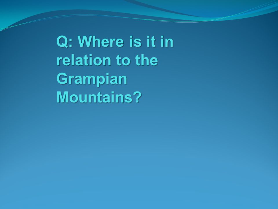 Q: Where is it in relation to the Grampian Mountains