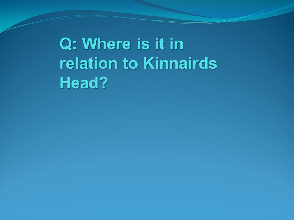 Q: Where is it in relation to Kinnairds Head