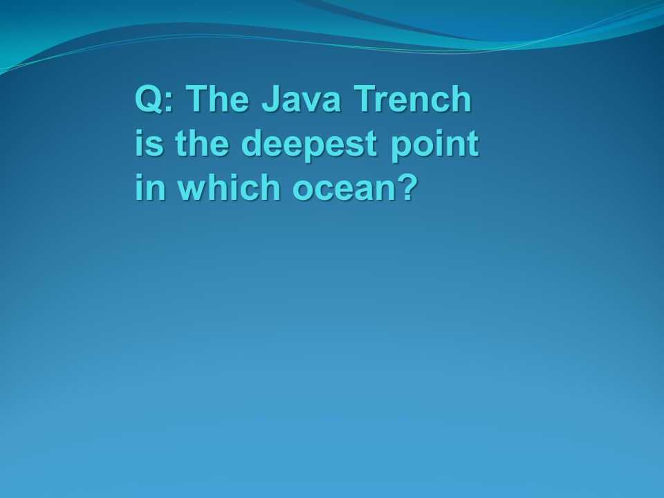 Q: The Java Trench is the deepest point in which ocean