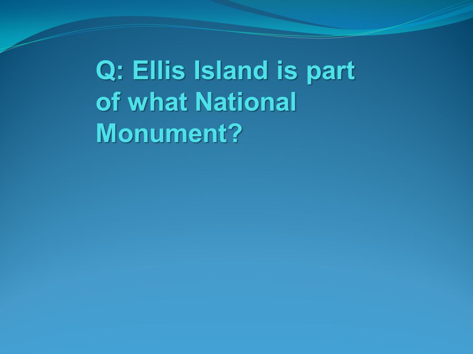 Q: Ellis Island is part of what National Monument