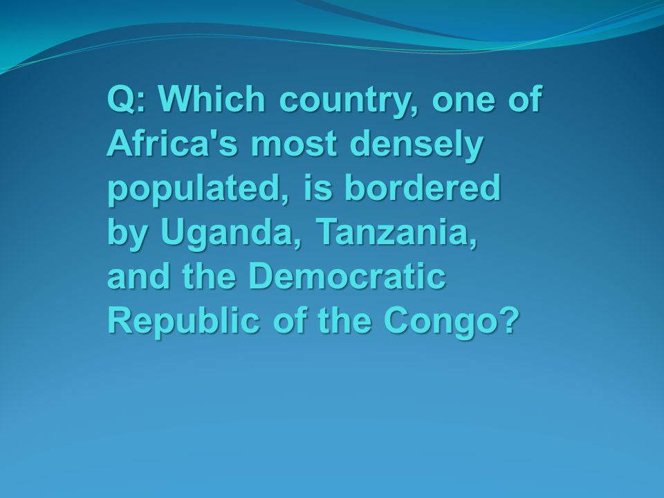 Q: Which country, one of Africa s most densely populated, is bordered by Uganda, Tanzania, and the Democratic Republic of the Congo