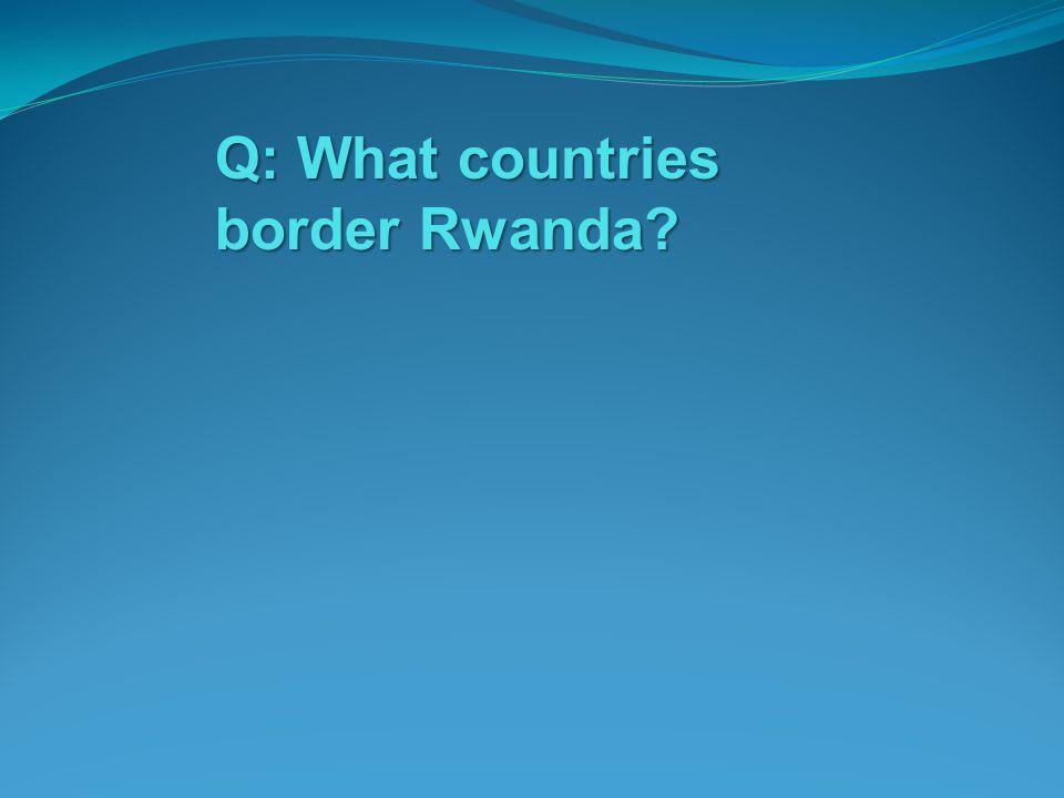 Q: What countries border Rwanda