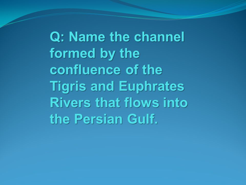Q: Name the channel formed by the confluence of the Tigris and Euphrates Rivers that flows into the Persian Gulf.