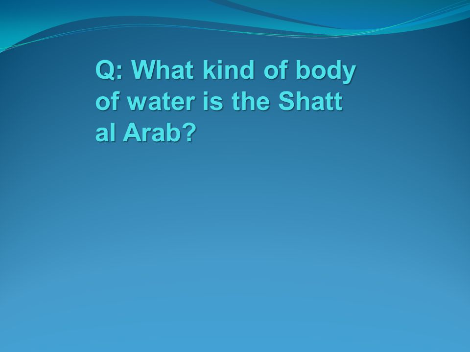 Q: What kind of body of water is the Shatt al Arab