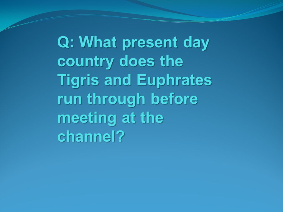 Q: What present day country does the Tigris and Euphrates run through before meeting at the channel