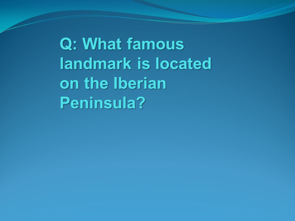 Q: What famous landmark is located on the Iberian Peninsula