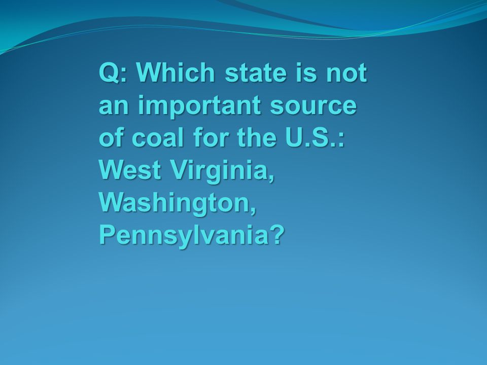 Q: Which state is not an important source of coal for the U. S