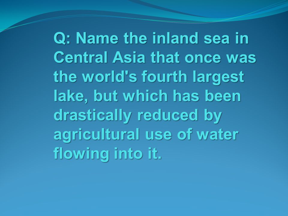 Q: Name the inland sea in Central Asia that once was the world s fourth largest lake, but which has been drastically reduced by agricultural use of water flowing into it.