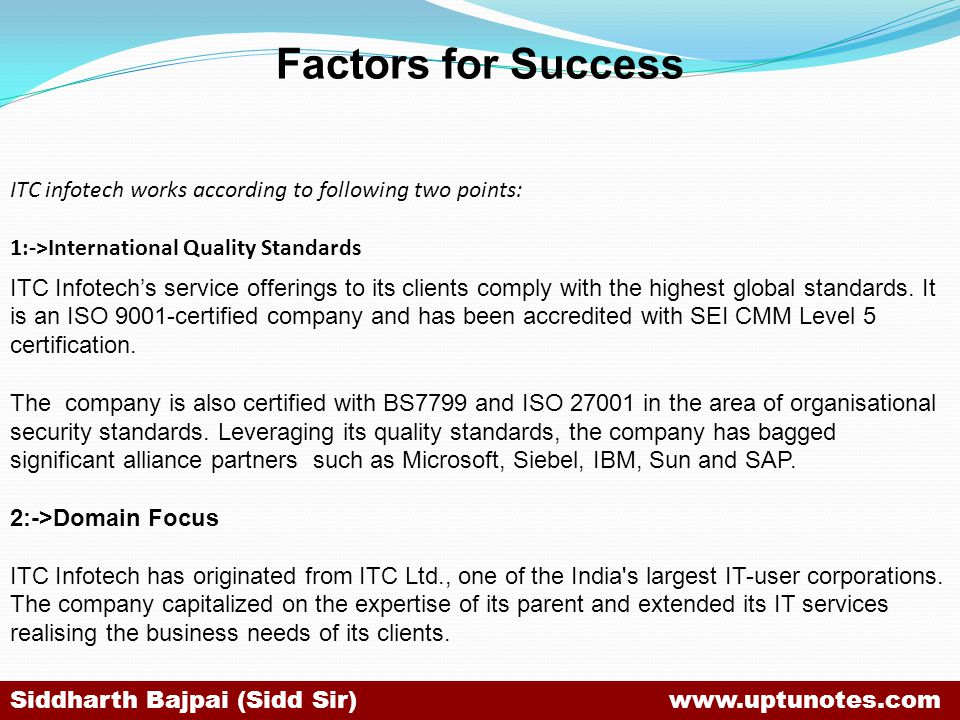 Factors for Success ITC infotech works according to following two points: 1:->International Quality Standards.