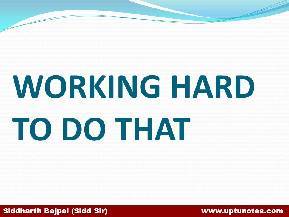 WORKING HARD TO DO THAT Siddharth Bajpai (Sidd Sir) www.uptunotes.com.