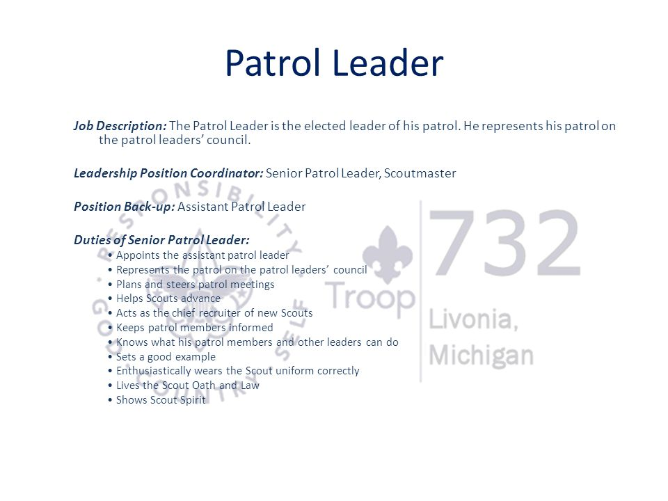 Patrol Leader Job Description: The Patrol Leader is the elected leader of his patrol. He represents his patrol on the patrol leaders' council.